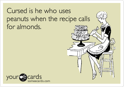 Cursed is he who uses peanuts when the recipe calls  for almonds.