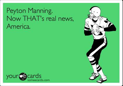 Peyton Manning. Now THAT's real news, America.