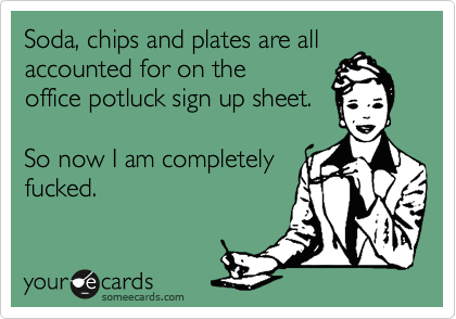 Soda, chips and plates are all accounted for on the office potluck sign up sheet.    So now I am completely fucked.