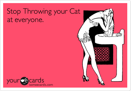 Stop Throwing your Cat at everyone.