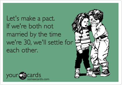 Let's make a pact. If we're both not married by the time we're 30, we'll settle for each other.