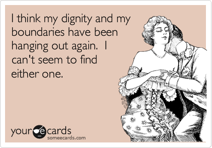 I think my dignity and my boundaries have been hanging out again.  I can't seem to find either one.