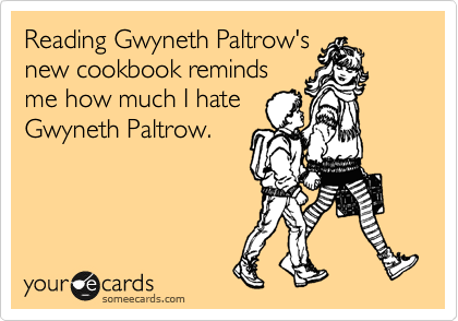 Reading Gwyneth Paltrow's new cookbook reminds me how much I hate Gwyneth Paltrow.