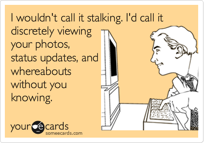 I wouldn't call it stalking. I'd call it discretely viewing your photos, status updates, and whereabouts without you knowing.