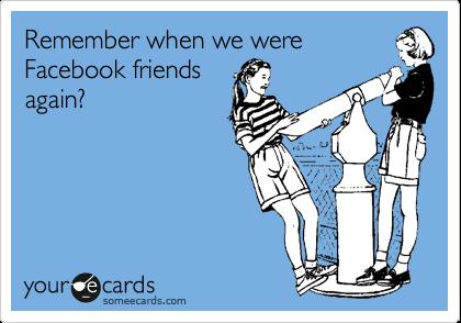 Remember when we were Facebook friends again?