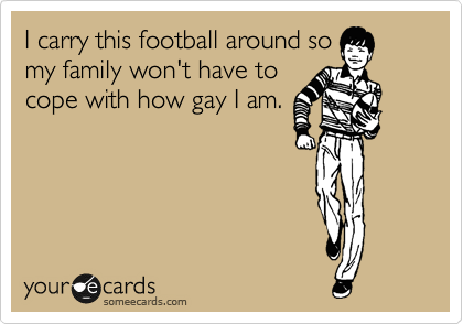 I carry this football around so my family won't have to cope with how gay I am.