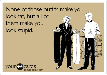 None of those outfits make you look fat, but all of them make you look stupid.