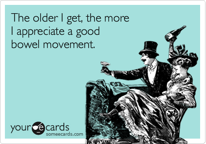 The older I get, the more I appreciate a good bowel movement.