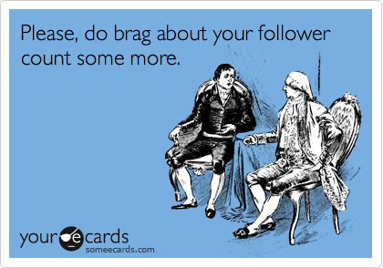 Please, do brag about your follower count some more.