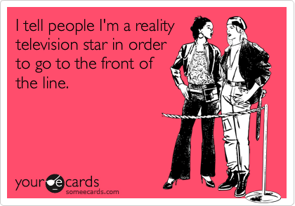 I tell people I'm a reality television star in order to go to the front of the line.