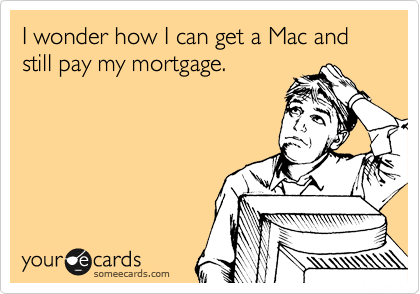 I wonder how I can get a Mac and still pay my mortgage.