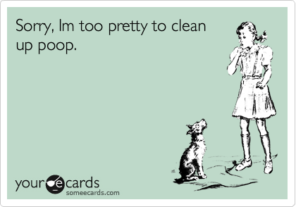 Sorry, Im too pretty to clean up poop.