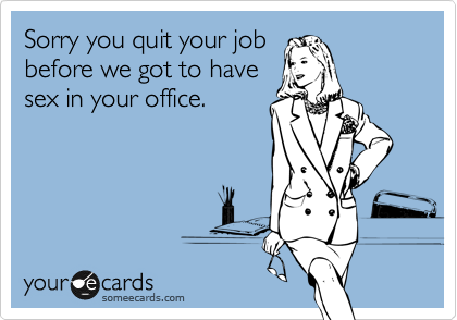 Sorry you quit your job before we got to have sex in your office.