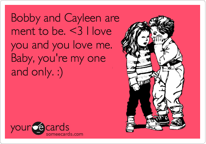 Bobby and Cayleen are ment to be. %3C3 I love you and you love me. Baby, you're my one and only. :%29