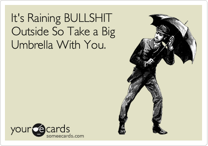 It's Raining BULLSHIT Outside So Take a Big Umbrella With You.