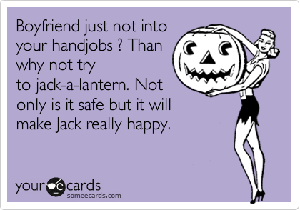 Boyfriend just not into  your handjobs ? Than  why not try to jack-a-lantern. Not only is it safe but it will make Jack really happy.