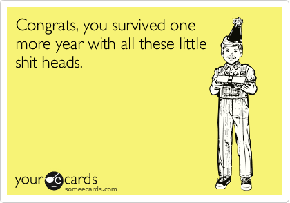 Congrats, you survived one more year with all these little shit heads.