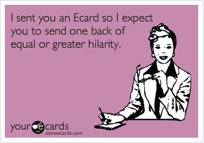 I sent you an Ecard so I expect you to send one back of equal or greater hilarity.