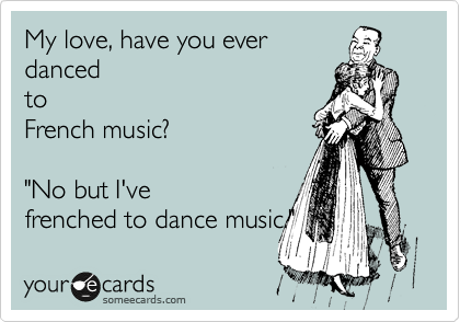 "My love, have you ever danced to French music?   ""No but I've frenched to dance music."""
