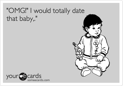 """OMG!"" I would totally date that baby,."""