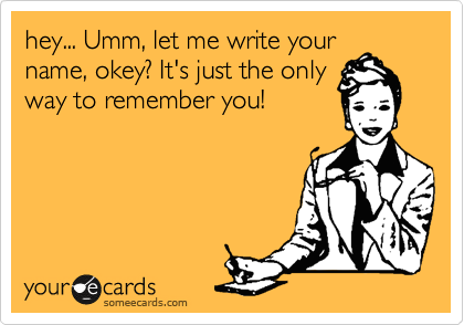 hey... Umm, let me write your name, okey? It's just the only way to remember you!