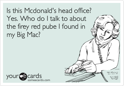 Is this Mcdonald's head office? Yes. Who do I talk to about the firey red pube I found in my Big Mac?