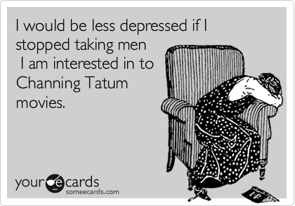 I would be less depressed if I stopped taking men  I am interested in to Channing Tatum movies.