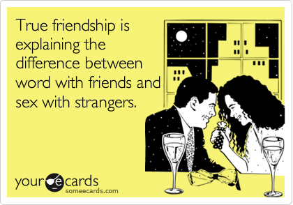 True friendship is explaining the difference between word with friends and sex with strangers.