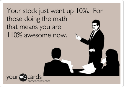 Your stock just went up 10%.  For those doing the math that means you are 110% awesome now.