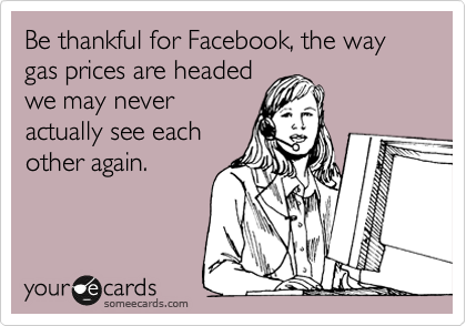 Be thankful for Facebook, the way gas prices are headed  we may never  actually see each other again.