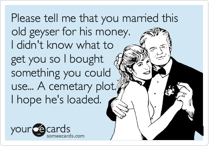 Please tell me that you married this old geyser for his money.  I didn't know what to get you so I bought  something you could use... A cemetary plot. I hope he's loaded.