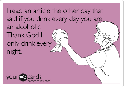 I read an article the other day that said if you drink every day you are an alcoholic.  Thank God I only drink every night.