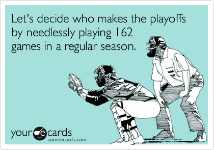 Let's decide who makes the playoffs by needlessly playing 162 games in a regular season.