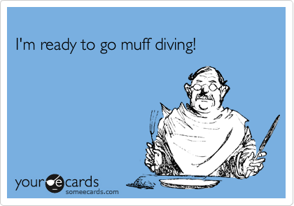I'm ready to go muff diving!