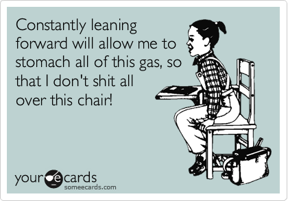Constantly leaning forward will allow me to stomach all of this gas, so that I don't shit all over this chair!