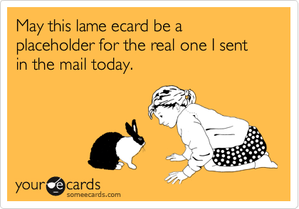 May this lame ecard be a placeholder for the real one I sent in the mail today.