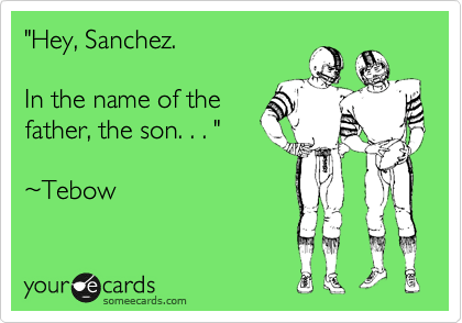"""""""Hey, Sanchez.   In the name of the father, the son. . . """"  %7ETebow"""