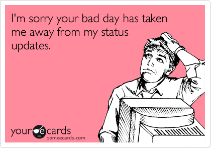 I'm sorry your bad day has taken me away from my status updates.
