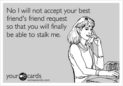 No I will not accept your best friend's friend request so that you will finally be able to stalk me.