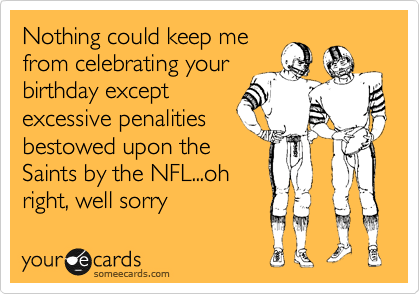 Nothing could keep me from celebrating your birthday except excessive penalities bestowed upon the Saints by the NFL...oh right, well sorry