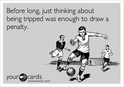 Before long, just thinking about being tripped was enough to draw a penalty.