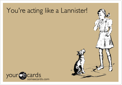 You're acting like a Lannister!