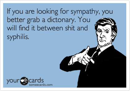 If you are looking for sympathy, you better grab a dictonary. You will find it between shit and syphilis.
