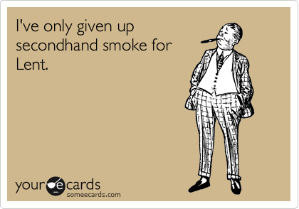 I've only given up secondhand smoke for Lent.