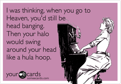 I was thinking, when you go to Heaven, you'd still be head banging. Then your halo would swing around your head like a hula hoop.