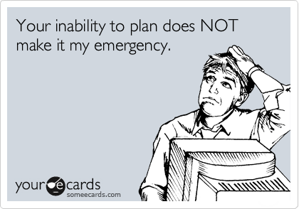 Your inability to plan does NOT make it my emergency.