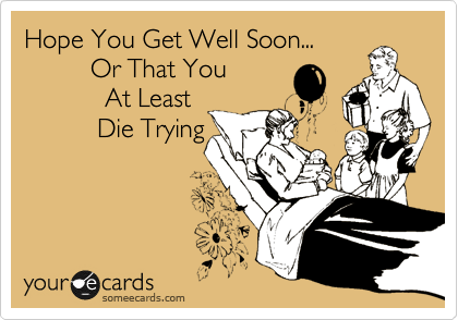 Hope You Get Well Soon...          Or That You            At Least           Die Trying