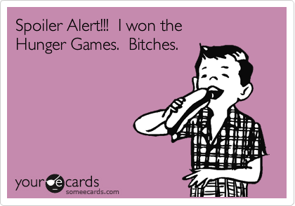 Spoiler Alert!!!  I won the Hunger Games.  Bitches.