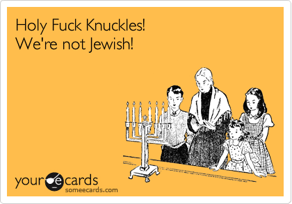 Holy Fuck Knuckles! We're not Jewish!