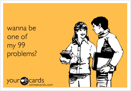 wanna be one of my 99 problems?